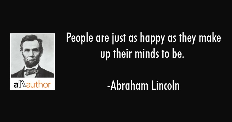 People are just as happy as they make up their minds to be. - Abraham Lincoln Quote