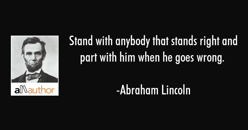 Stand with anybody that stands right and part with him when he goes wrong. - Abraham Lincoln Quote