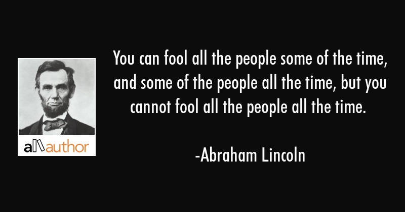 You can fool all the people some of the time, and some of the people all the time, but you cannot... - Abraham Lincoln Quote