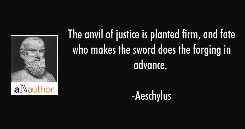The anvil of justice is planted firm, and fate who makes the sword does the forging in advance. - Aeschylus Quote