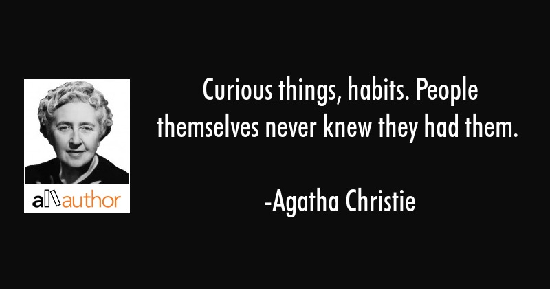 Curious things, habits. People themselves never knew they had them. - Agatha Christie Quote