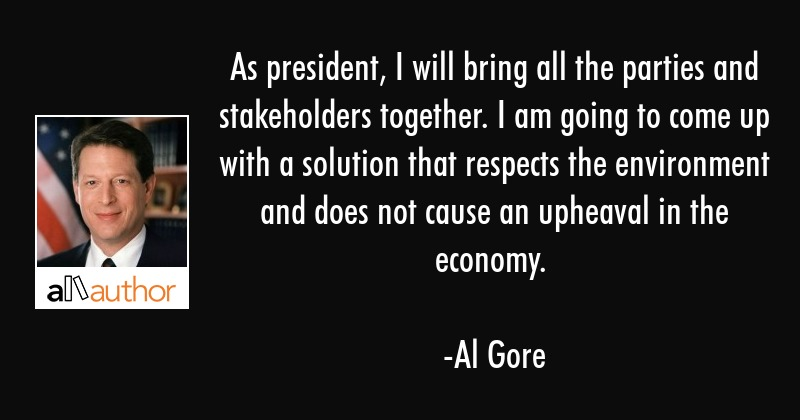 As president, I will bring all the parties and stakeholders together. I am going to come up with a... - Al Gore Quote
