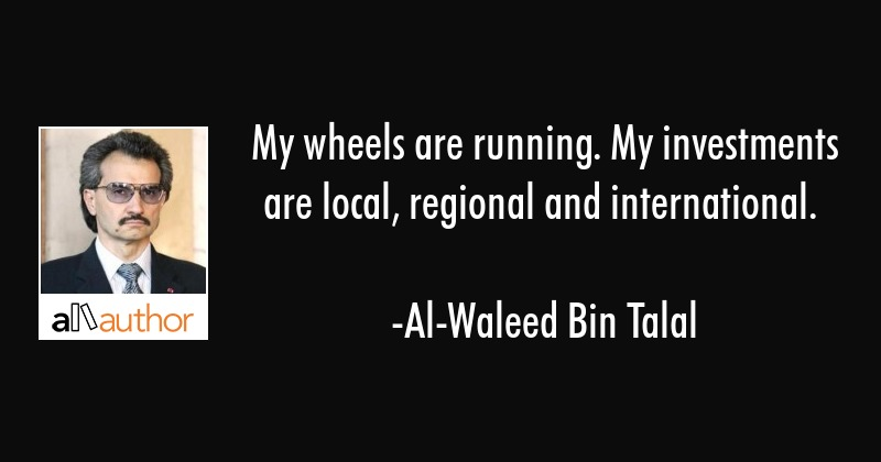 My wheels are running. My investments are local, regional and international. - Al-Waleed Bin Talal Quote