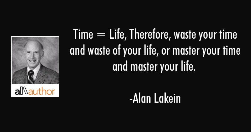 Time = Life, Therefore, waste your time and waste of your life, or master your time and master your... - Alan Lakein Quote