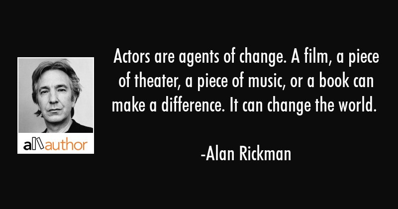 Actors are agents of change. A film, a piece of theater, a piece of music, or a book can make a... - Alan Rickman Quote