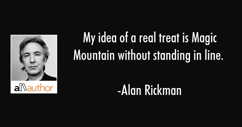 My idea of a real treat is Magic Mountain without standing in line. - Alan Rickman Quote