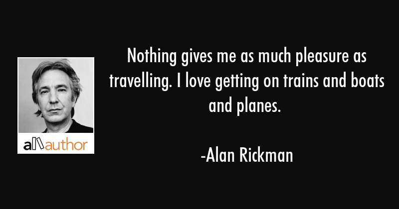 Nothing gives me as much pleasure as travelling. I love getting on trains and boats and planes. - Alan Rickman Quote