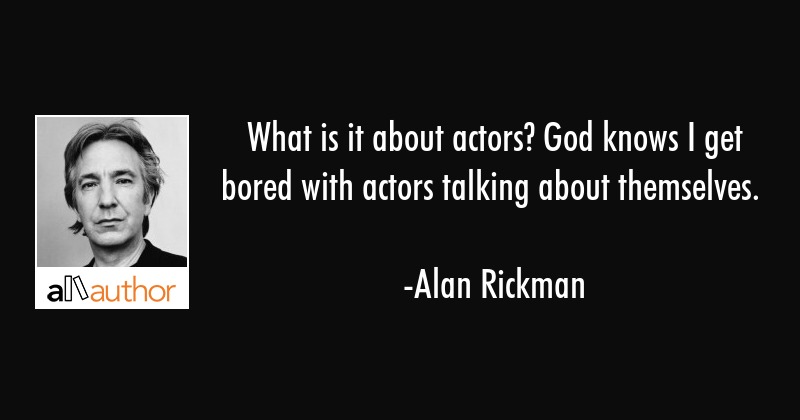 What is it about actors? God knows I get bored with actors talking about themselves. - Alan Rickman Quote
