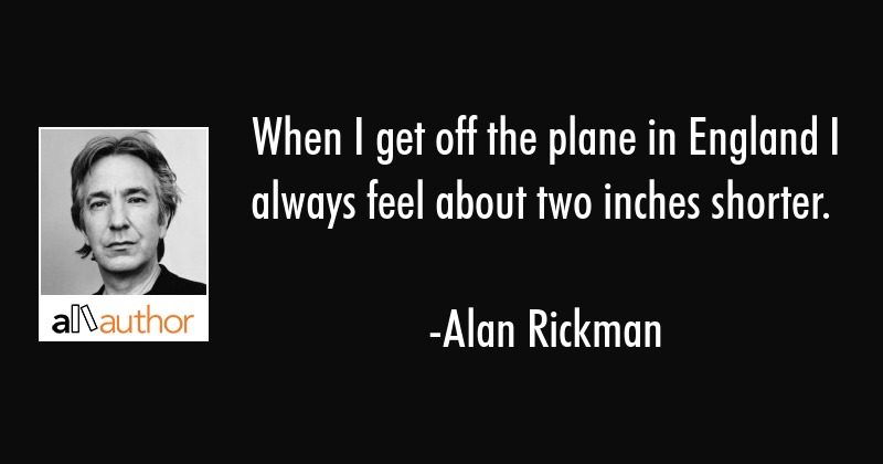 When I get off the plane in England I always feel about two inches shorter. - Alan Rickman Quote