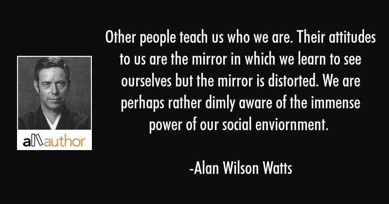 Other people teach us who we are. Their attitudes to us are the mirror in which we learn to see... - Alan Wilson Watts Quote