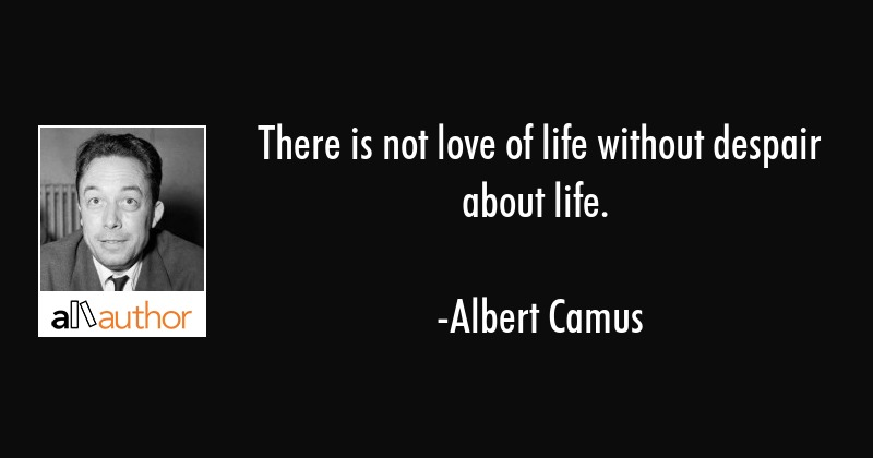 There is not love of life without despair about life. - Albert Camus Quote