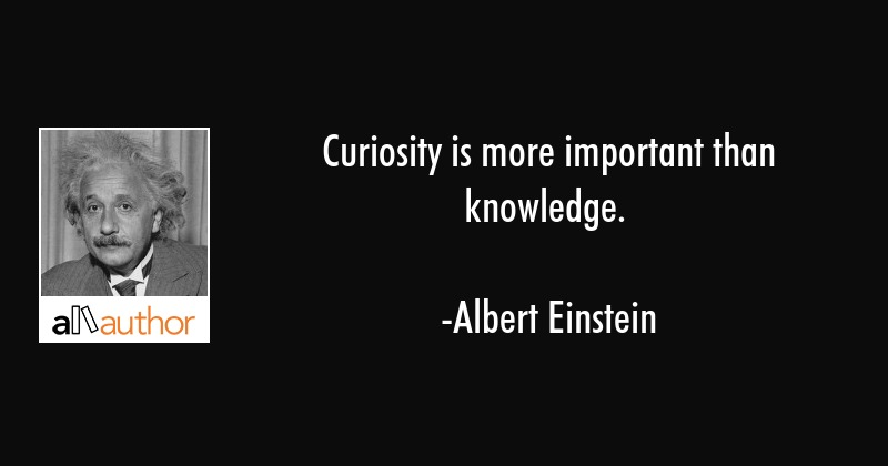 Curiosity is more important than knowledge. - Albert Einstein Quote