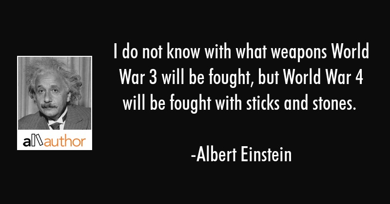 I do not know with what weapons World War 3 will be fought, but World War 4 will be fought with... - Albert Einstein Quote