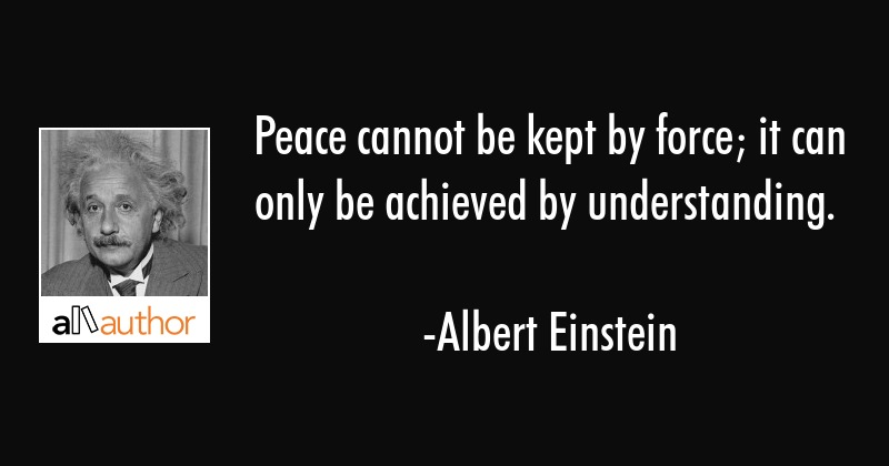 Peace cannot be kept by force; it can only be achieved by understanding. - Albert Einstein Quote