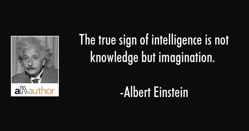 The true sign of intelligence is not knowledge but imagination. - Albert Einstein Quote