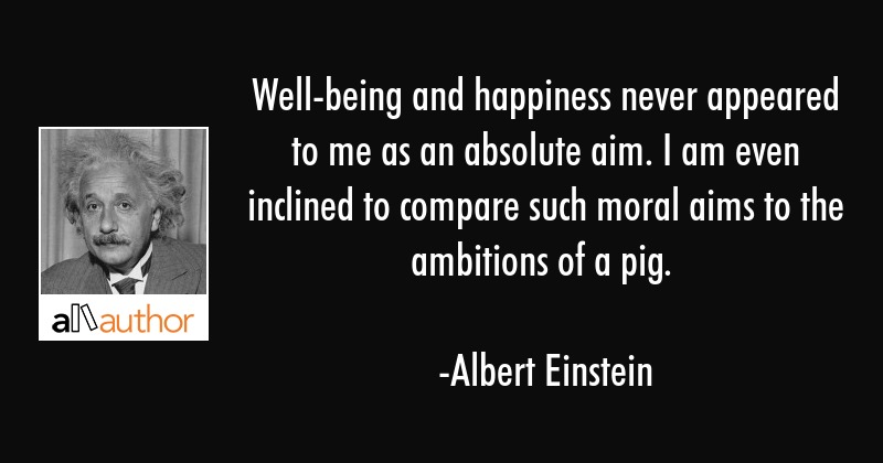 Well-being and happiness never appeared to me as an absolute aim. I am even inclined to compare... - Albert Einstein Quote