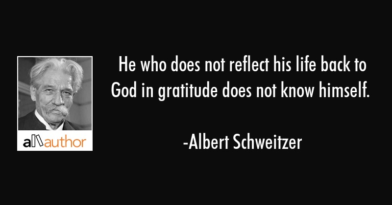 He who does not reflect his life back to God in gratitude does not know himself. - Albert Schweitzer Quote