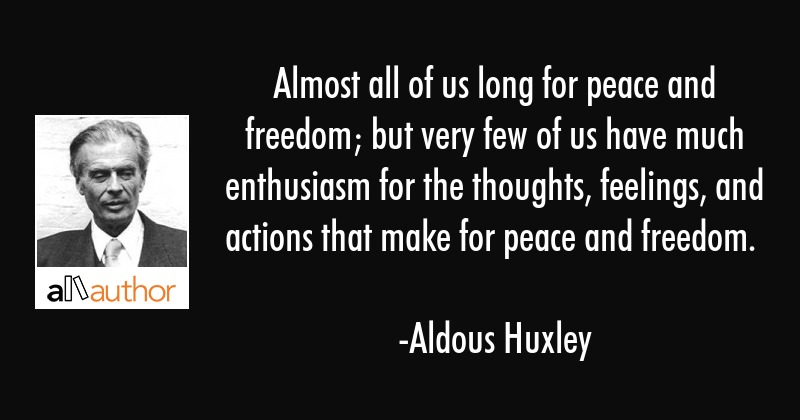 Almost all of us long for peace and freedom; but very few of us have much enthusiasm for the... - Aldous Huxley Quote