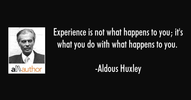 Experience is not what happens to you; it\
