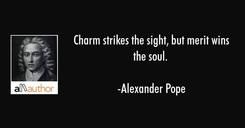 Charm strikes the sight, but merit wins the soul. - Alexander Pope Quote