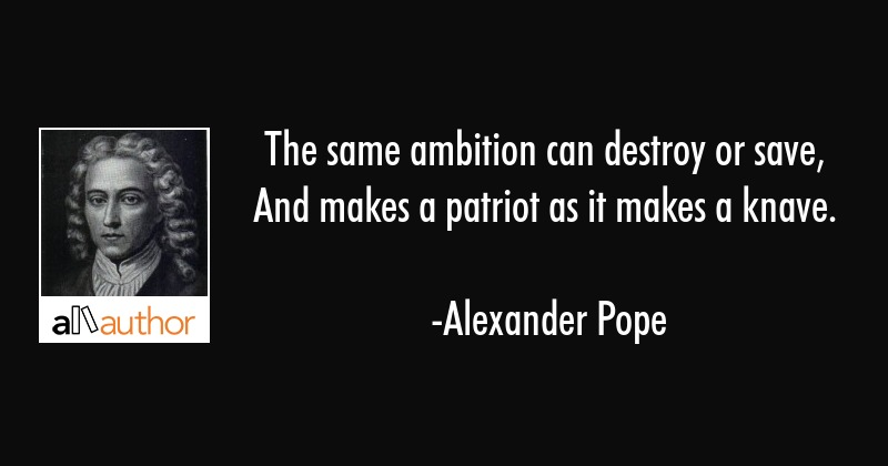 The same ambition can destroy or save,  And makes a patriot as it makes a knave. - Alexander Pope Quote