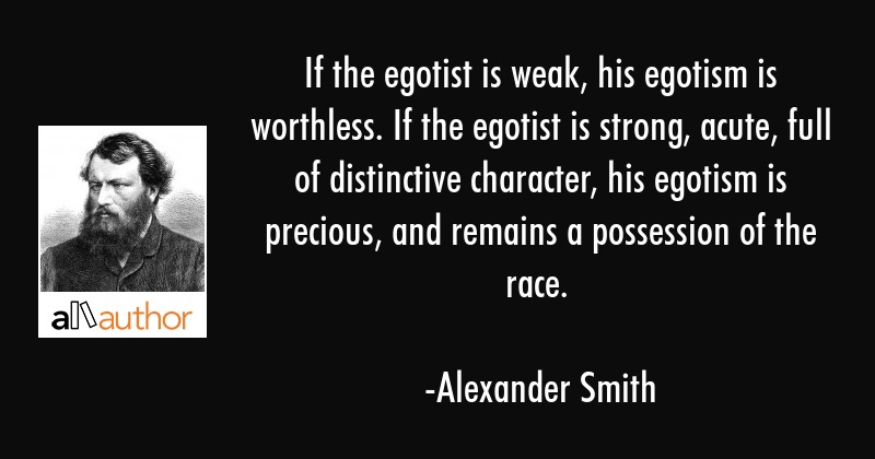 If the egotist is weak, his egotism is worthless. If the egotist is strong, acute, full of... - Alexander Smith Quote