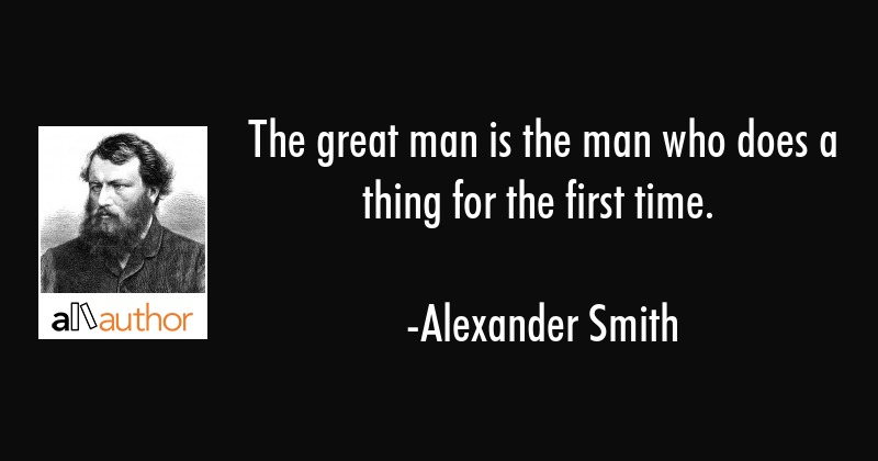 The great man is the man who does a thing for the first time. - Alexander Smith Quote