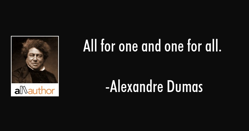 All for one and one for all. - Alexandre Dumas Quote