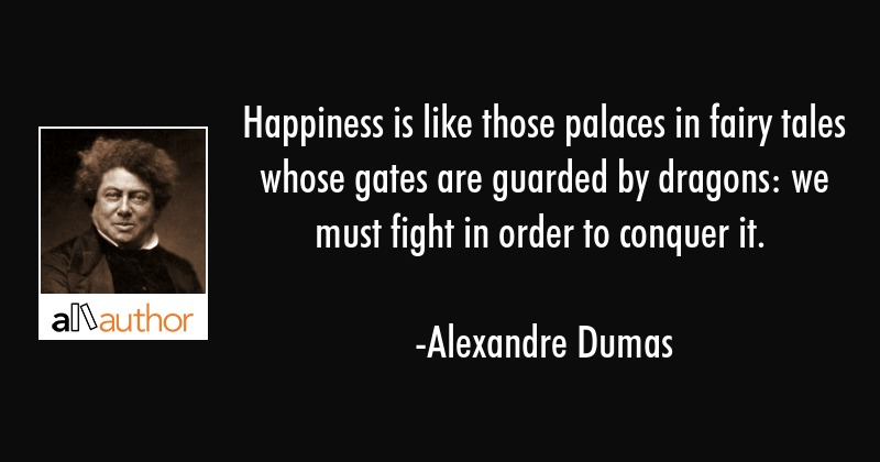 Happiness is like those palaces in fairy tales whose gates are guarded by dragons: we must fight in... - Alexandre Dumas Quote