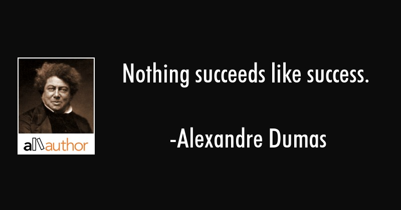 Nothing succeeds like success. - Alexandre Dumas Quote