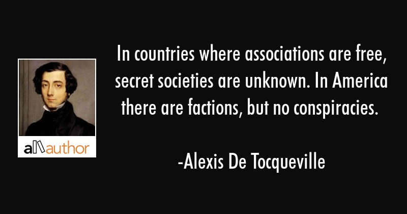 In countries where associations are free, secret societies are unknown. In America there are... - Alexis De Tocqueville Quote