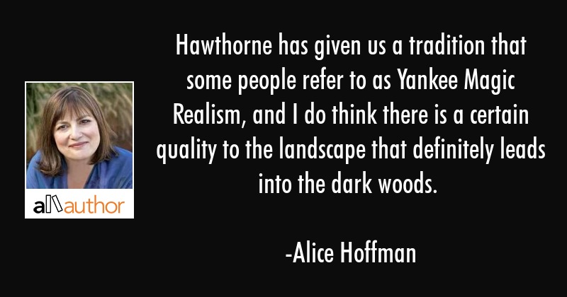 Hawthorne has given us a tradition that some people refer to as Yankee Magic Realism, and I do... - Alice Hoffman Quote