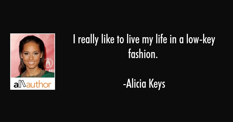 I really like to live my life in a low-key fashion. - Alicia Keys Quote