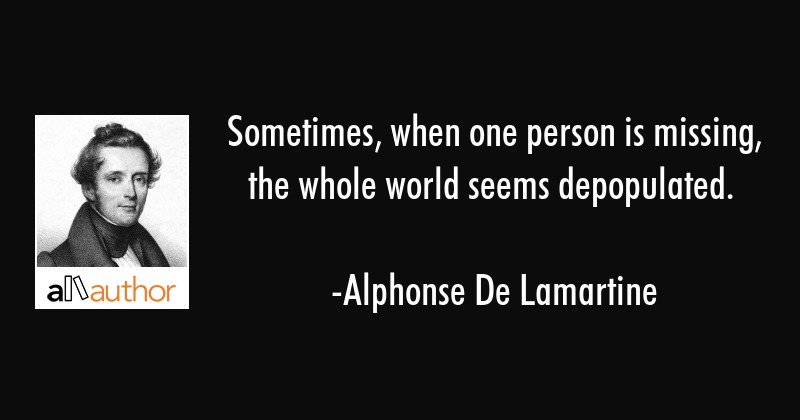 Sometimes, when one person is missing, the whole world seems depopulated. - Alphonse De Lamartine Quote