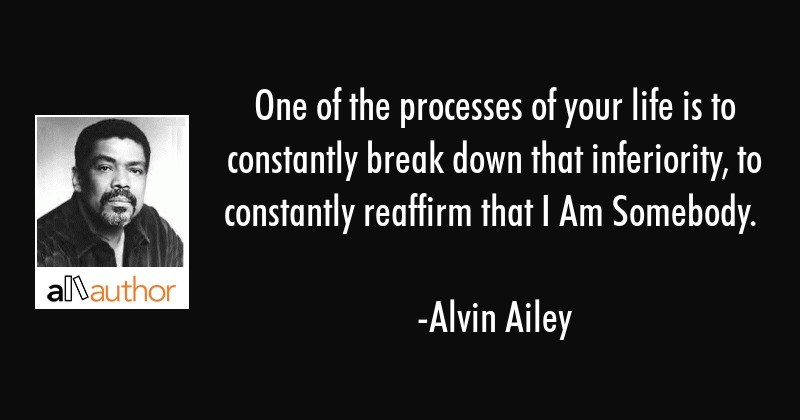 One of the processes of your life is to constantly break down that inferiority, to constantly... - Alvin Ailey Quote