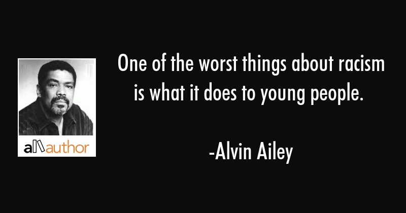 One of the worst things about racism is what it does to young people. - Alvin Ailey Quote