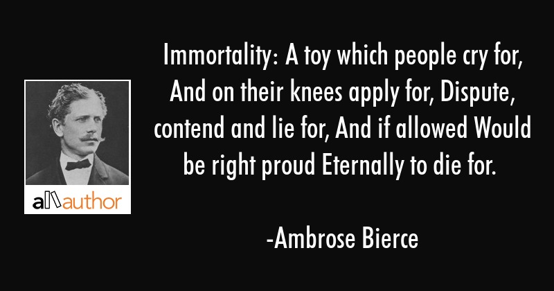 Immortality: A toy which people cry for, And on their knees apply for, Dispute, contend and lie... - Ambrose Bierce Quote
