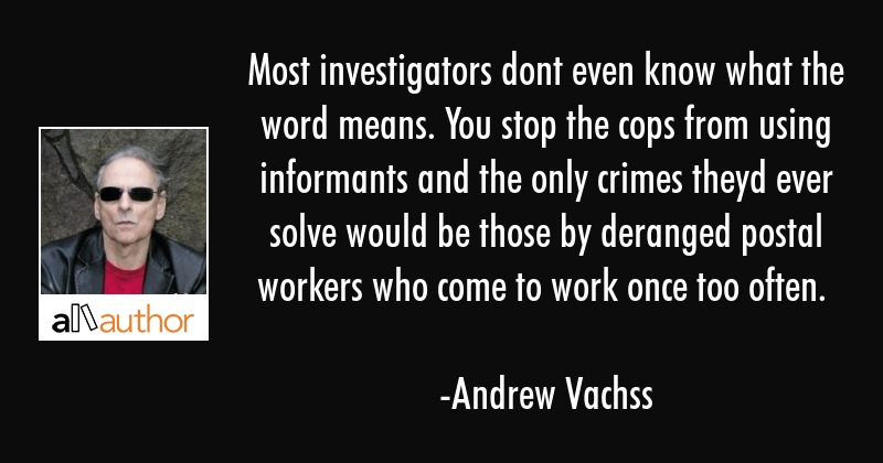 Most investigators dont even know what the word means. You stop the cops from using informants and... - Andrew Vachss Quote