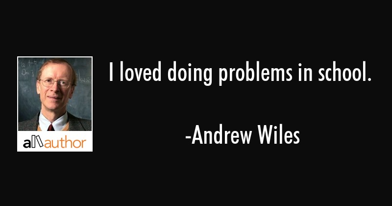 I loved doing problems in school. - Andrew Wiles Quote