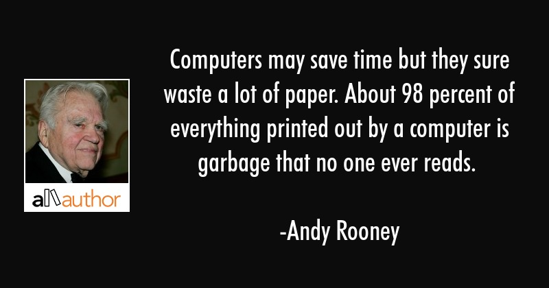 Computers may save time but they sure waste a lot of paper. About 98 percent of everything printed... - Andy Rooney Quote