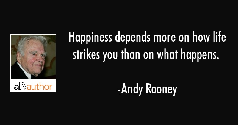 Happiness depends more on how life strikes you than on what happens. - Andy Rooney Quote