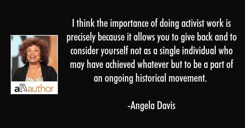I think the importance of doing activist work is precisely because it allows you to give back and... - Angela Davis Quote