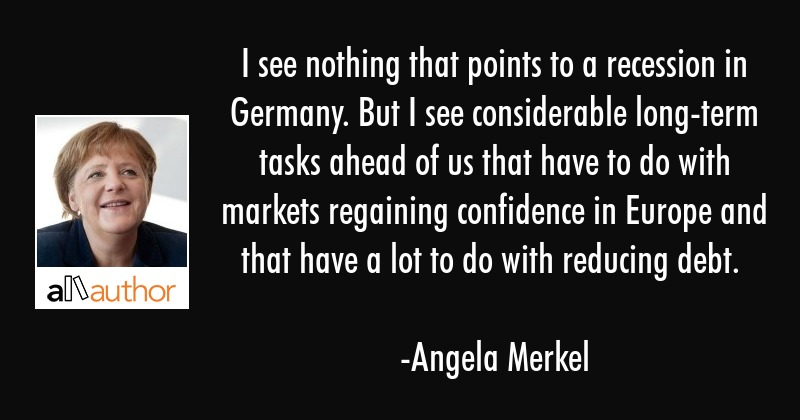 I see nothing that points to a recession in Germany. But I see considerable long-term tasks ahead... - Angela Merkel Quote