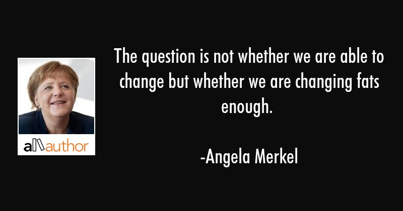The question is not whether we are able to change but whether we are changing fats enough. - Angela Merkel Quote