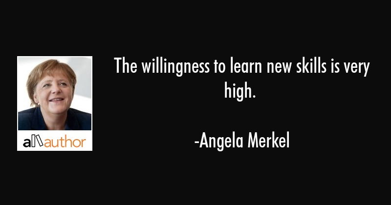 The willingness to learn new skills is very high. - Angela Merkel Quote