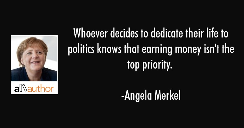 Whoever decides to dedicate their life to politics knows that earning money isn\