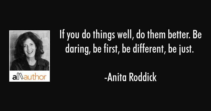 If you do things well, do them better. Be daring, be first, be different, be just. - Anita Roddick Quote