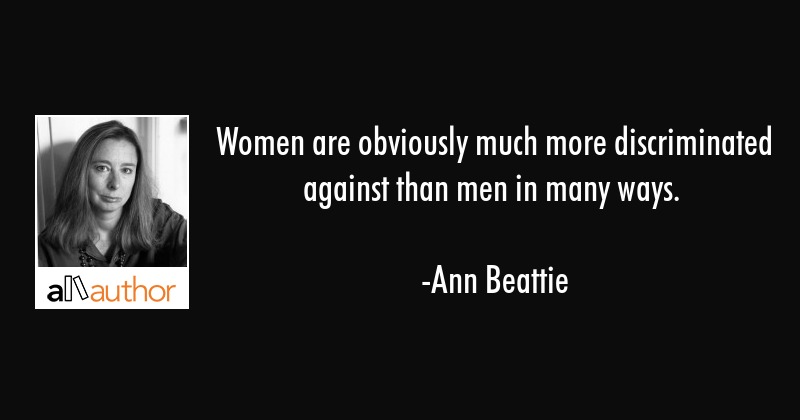 Women are obviously much more discriminated against than men in many ways. - Ann Beattie Quote