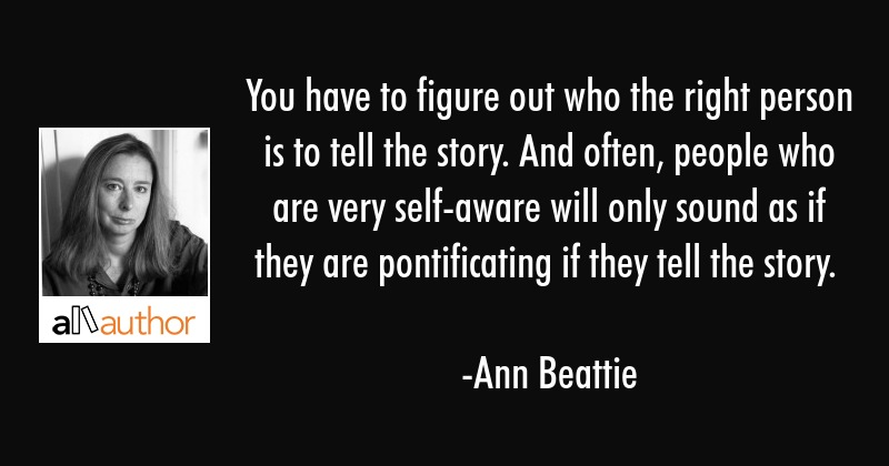 You have to figure out who the right person is to tell the story. And often, people who are very... - Ann Beattie Quote