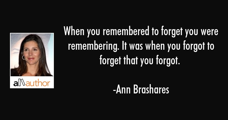When you remembered to forget you were remembering. It was when you forgot to forget that you... - Ann Brashares Quote